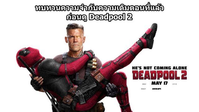 ทบทวนความจำกับความเดิมตอนที่แล้ว ก่อนเดดพูลจะเกรียนซ่าในตัวอย่างล่าสุด Deadpool 2