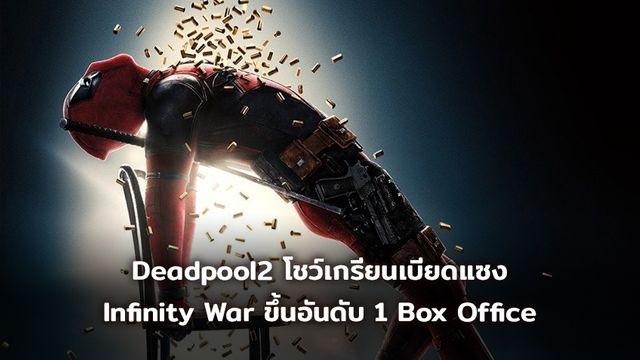 [BoxOffice] Deadpool2 โชว์เกรียน เบียดแซง Avengers : Infinity War ขึ้นอันดับ 1 Box Office