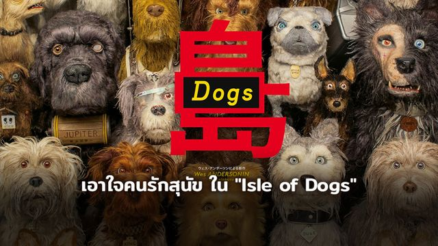 """เอาใจคนรักสุนัข และแฟนหนังของผู้กำกับที่มีเอกลักษณ์เฉพาะตัว """"เวส แอนเดอร์สัน"""" ใน """"Isle of Dogs"""""""