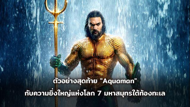 """ตัวอย่างสุดท้าย """"Aquaman"""" กับความยิ่งใหญ่แห่งโลก 7 มหาสมุทรใต้ท้องทะเล"""