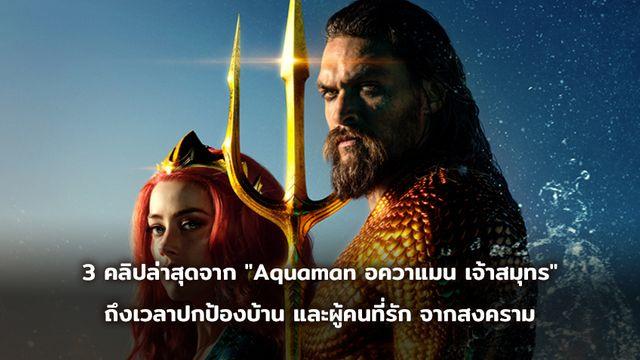 """3 คลิปล่าสุดจาก """"Aquaman อควาแมน เจ้าสมุทร"""" เมื่อสงครามกำลังจะเกิดขึ้น ก็ถึงเวลาปกป้องบ้าน และผู้คนที่รัก"""