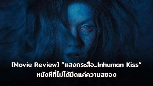 [Movie Review] แสงกระสือ...Inhuman Kiss หนังผีที่ไม่ได้มีดีที่ความสยอง