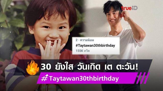 หลัก 3 ยังใส! แฟน ๆ อวยพรวันเกิด เต ตะวัน ดันแฮชแท็ก #Taytawan30thbirthday ติดเทรนด์ทวิต