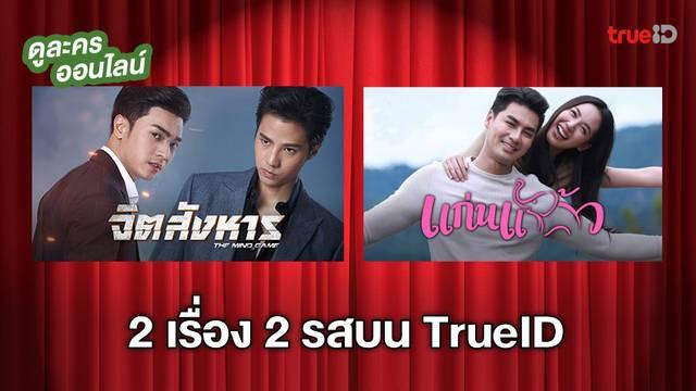 2 เรื่อง 2 สไตล์! แก่นแก้ว-จิตสังหาร ละครเข้าใหม่บน TrueID ดูได้ทุกที่ทุกเวลา