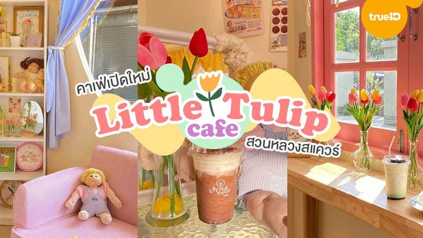 Little Tulip Cafe คาเฟ่เปิดใหม่ สวนหลวงสแควร์ กรุงเทพ ฟีลดีเกาหลีฝุดๆ 🌷