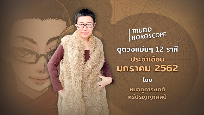 TrueID Horoscope : เช็คดวงชะตา 12 ราศี ประจำเดือน มกราคม 2562 โดย หมอดูการะเกต์ ศรีปริญญาศิลป์