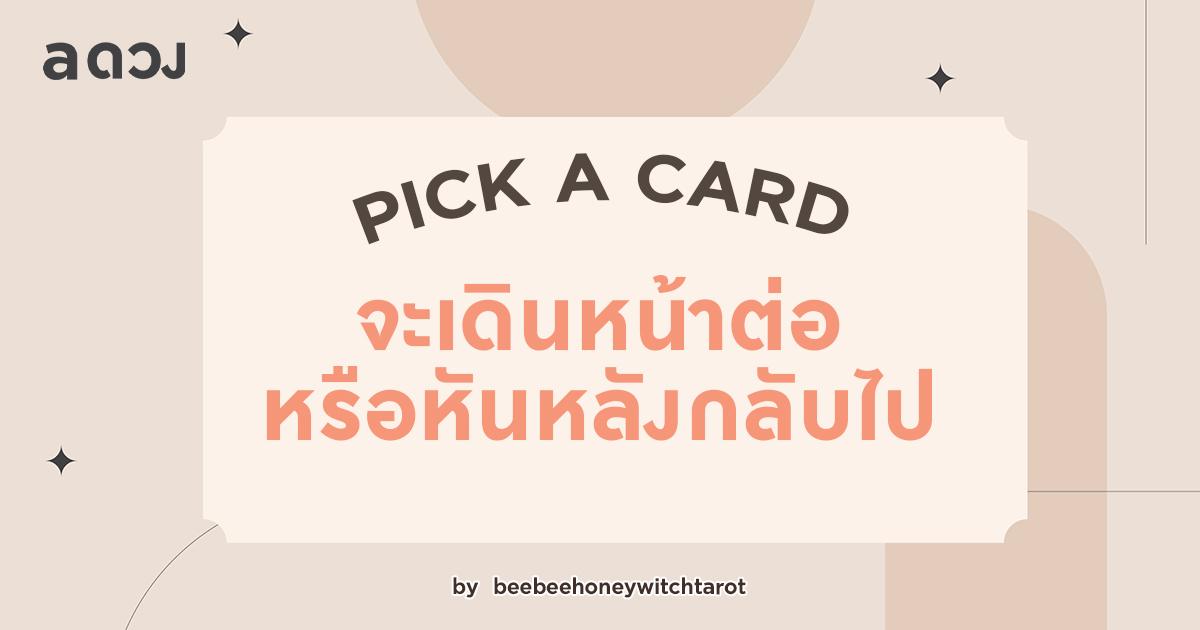 Pick a card จะเดินหน้าต่อหรือหันหลังกลับไป