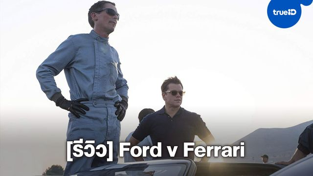"[Review] ""Ford v Ferrari"" ใหญ่ชนยักษ์ ซิ่งทะลุไมล์"