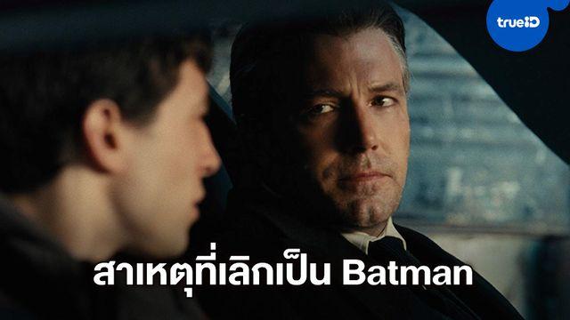 """เบน แอฟเฟล็ก เปิดใจเพราะ """"กลัวตาย"""" จึงยอมแพ้ทิ้งโครงการหนัง """"The Batman"""""""