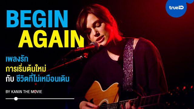 """""""Begin Again"""" เพลงรัก การเริ่มต้นใหม่ และชีวิตที่ไม่มีวันเหมือนเดิม by Kanin The Movie"""