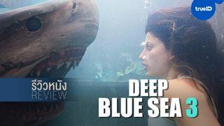 """รีวิวหนัง """"Deep Blue Sea 3"""" ตำนานฉลามพันธุ์ดุมาสู่ปฐมบทในหนังไตรภาค"""