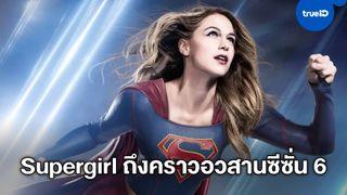 """ได้เวลาปิดฉาก ซีรีส์ฮีโร่สาวเรื่องดัง """"Supergirl"""" สิ้นสุดจบบริบูรณ์ในฤดูกาลที่ 6"""