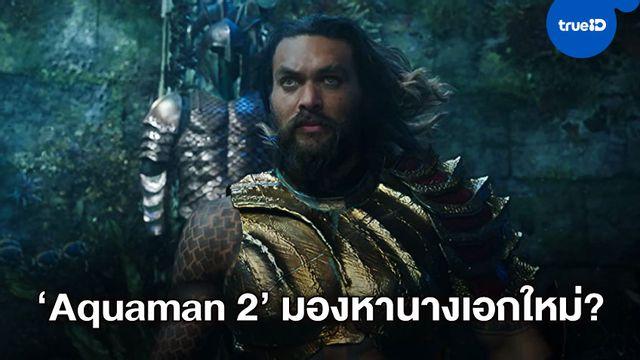 """ลือสนั่น! """"Aquaman 2"""" มองหาดาราเอเชียรับบทนำ กลบรัศมีนางเอกคนเดิม"""