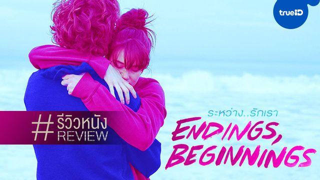 """รีวิวหนัง """"Endings, Beginnings ระหว่าง...รักเรา"""" ชีวิตพัง รักพัง หนังเกือบพัง"""