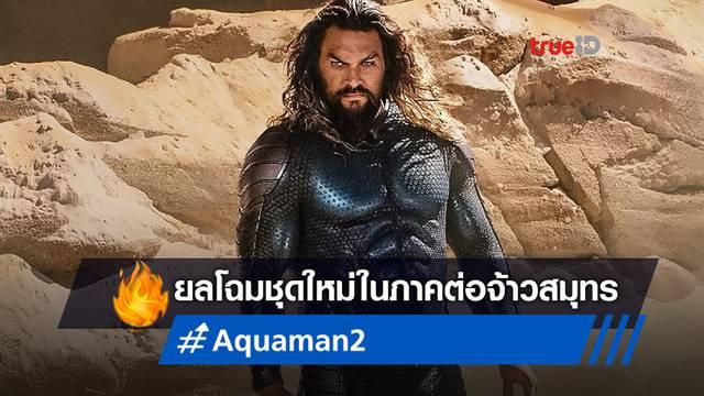 """ส่องชุดใหม่ของจ้าวสมุทร ในภาคต่อ """"Aquaman and the Lost Kingdom"""""""