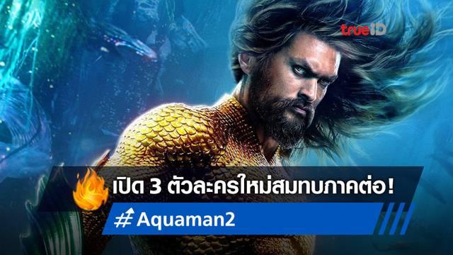 """เปิดตัว 3 นักแสดงใหม่สมทบภาคต่อ """"Aquaman 2"""" พร้อมเผยคาแรกเตอร์"""