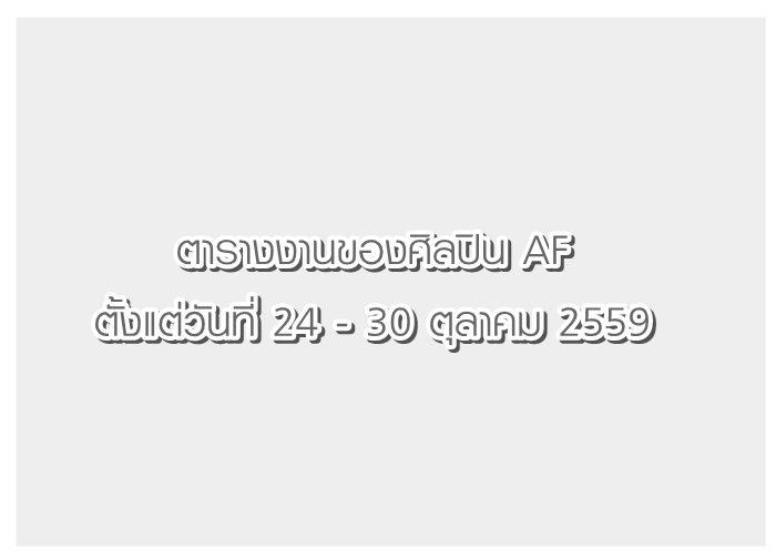 ตารางงานของศิลปิน AF ตั้งแต่วันที่ 24 - 30 ตุลาคม 2559