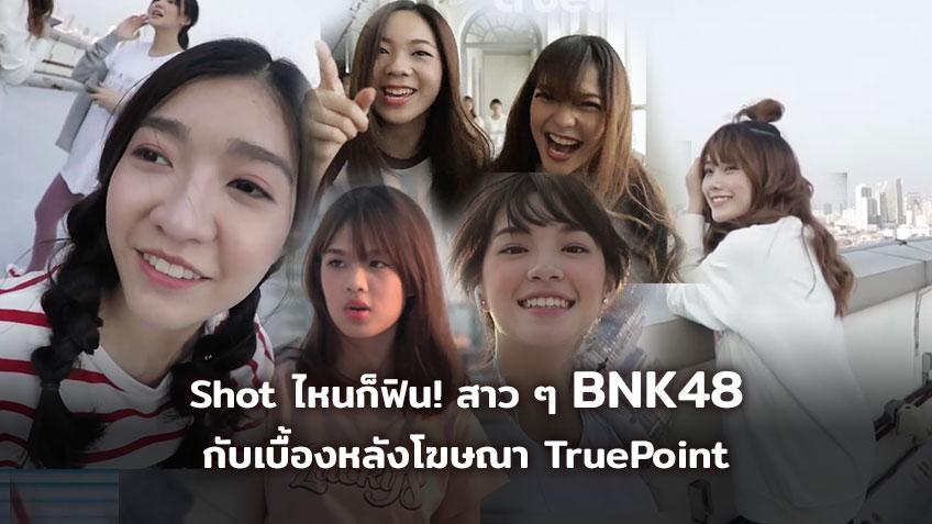 Shot ไหนก็ฟิน! 6 สาว BNK48 กับเบื้องหลังโฆษณา TruePoint ถึงจะเหนื่อย แต่รอยยิ้มมาเต็ม