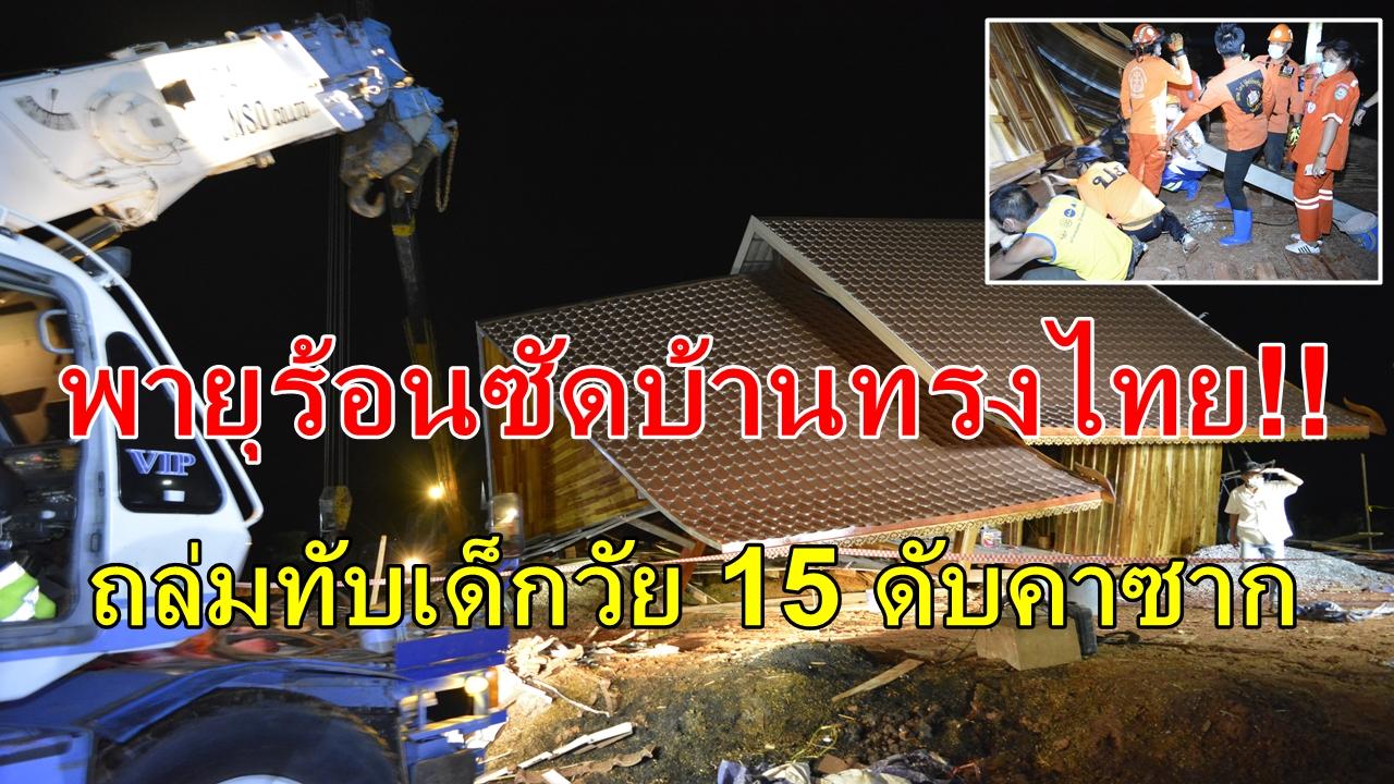 ระทึก พายุร้อนซัดบ้านทรงไทยสร้างใหม่ ถล่มทับเด็กวัย 15 ดับคาซาก อีก 5 หนีตาย