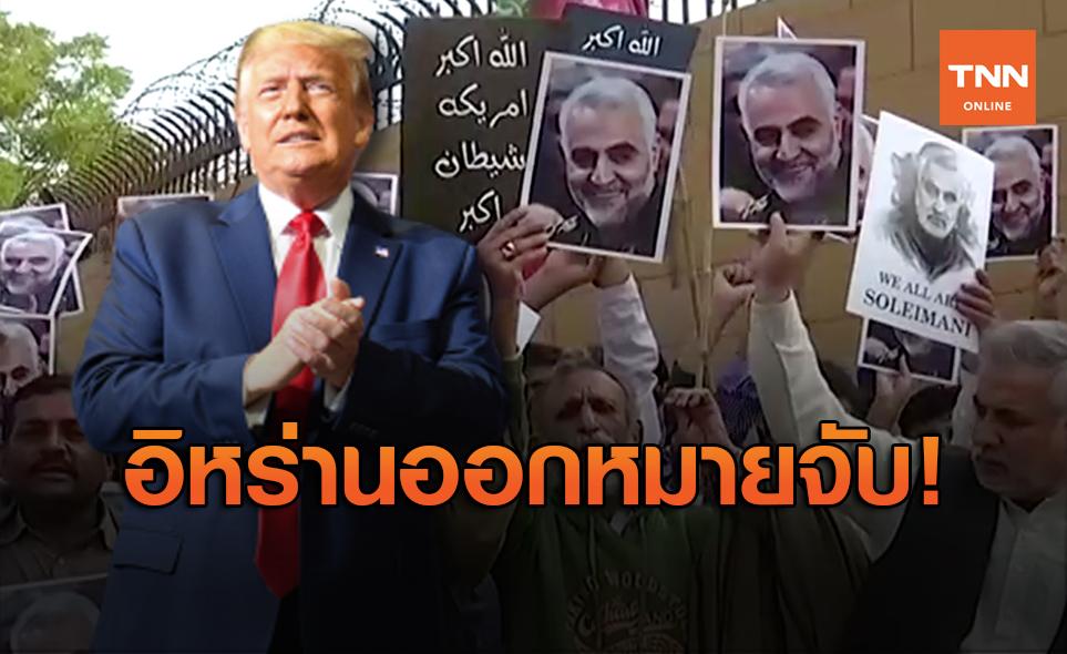 """อิหร่านออกหมายจับ """"ทรัมป์"""" ฐานสั่งฆ่านายพลคนสำคัญ"""