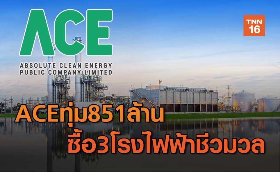 ACE ทุ่ม 851 ล้าน ซื้อ3โรงไฟฟ้าชีวมวล