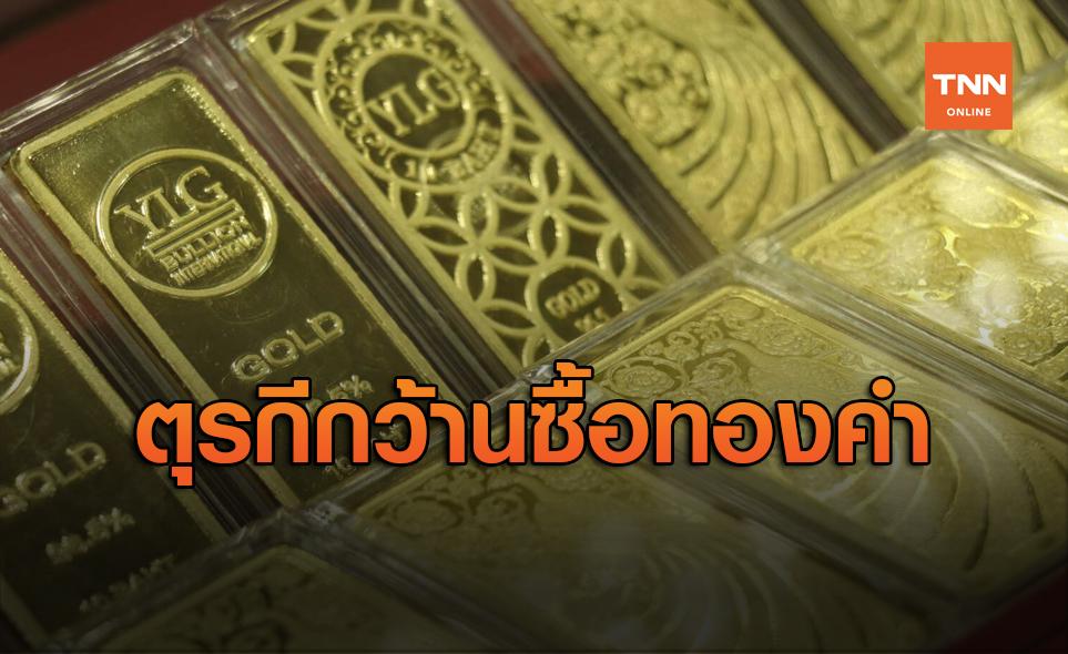 ตุรกีกว้านซื้อ ทองคำ มากสุดในโลก 5 เดือน 148 ตัน