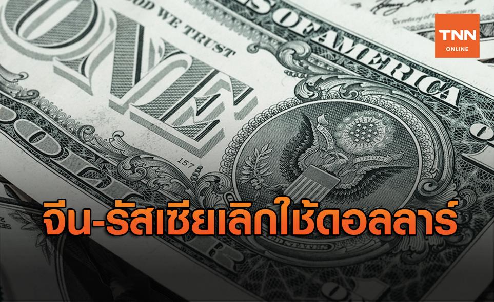 จีน-รัสเซียเลิกใช้ดอลลาร์เงินสกุลกลาง ส่งผลลดการใช้ไป50%