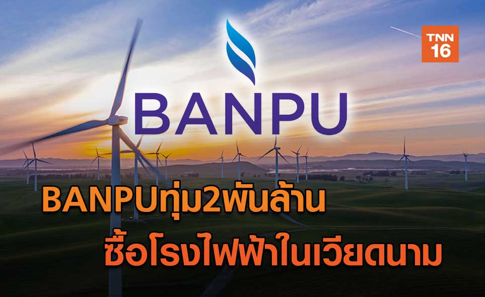 BANPUทุ่ม2พันล้าน  ซื้อโรงไฟฟ้าในเวียดนาม