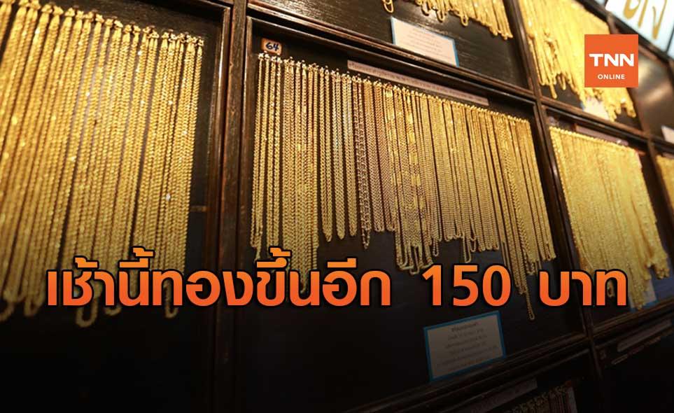 ราคาทองวันนี้ เปิดตลาดพุ่งแรง 150 บาท รูปพรรณขายออก 30,350