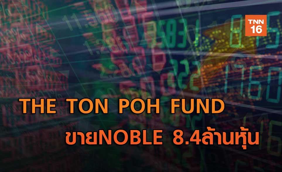 THE TON POH FUND   ขายNOBLE 8.4ล้านหุ้น