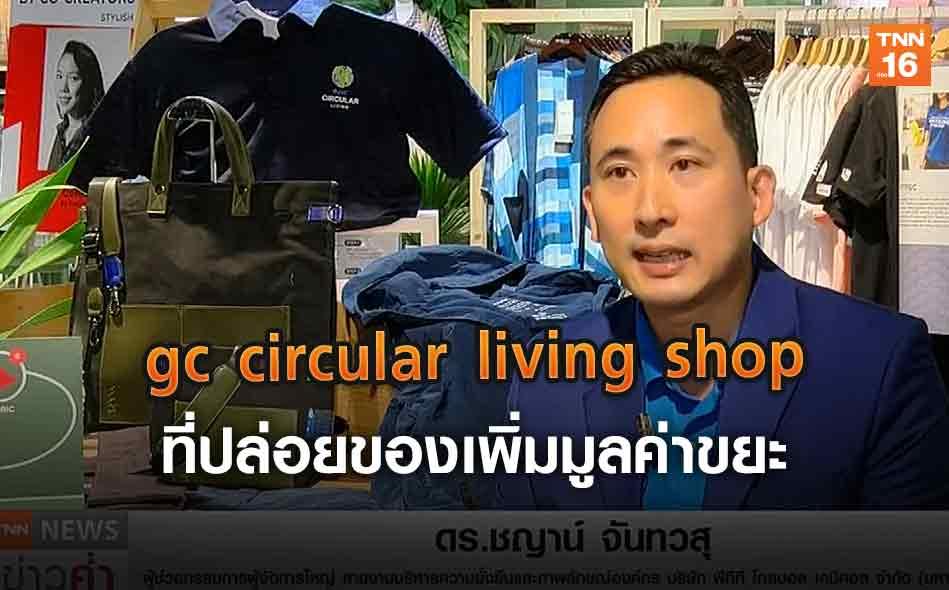 gc circular living shop ที่ปล่อยของเพิ่มมูลค่าขยะ (คลิป)