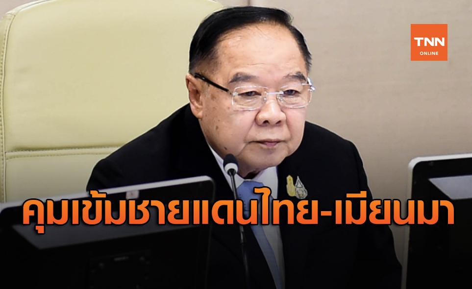 'บิ๊กป้อม' สั่งเข้มแนวชายแดนไทย หลังเมียนมาโควิด-19 ระบาดระลอก2