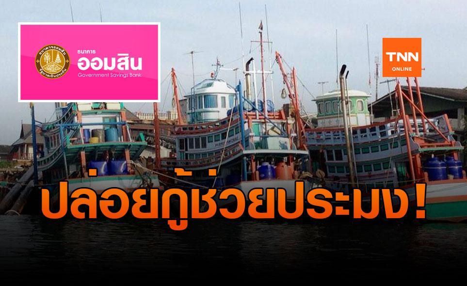 ออมสิน ปล่อยกู้ ช่วยประมงไทย สูงสุด  10 ล้านบาท