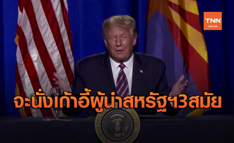 โดนัลด์ ทรัมป์ เปรยจะอยู่ในตำแหน่งผู้นำสหรัฐฯ 3 สมัย