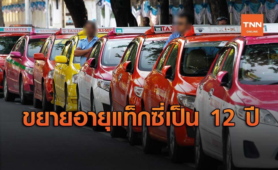 ครม.ไฟเขียว ขยายอายุการใช้งานรถแท็กซี่ จาก 9 ปี เป็น 12 ปี