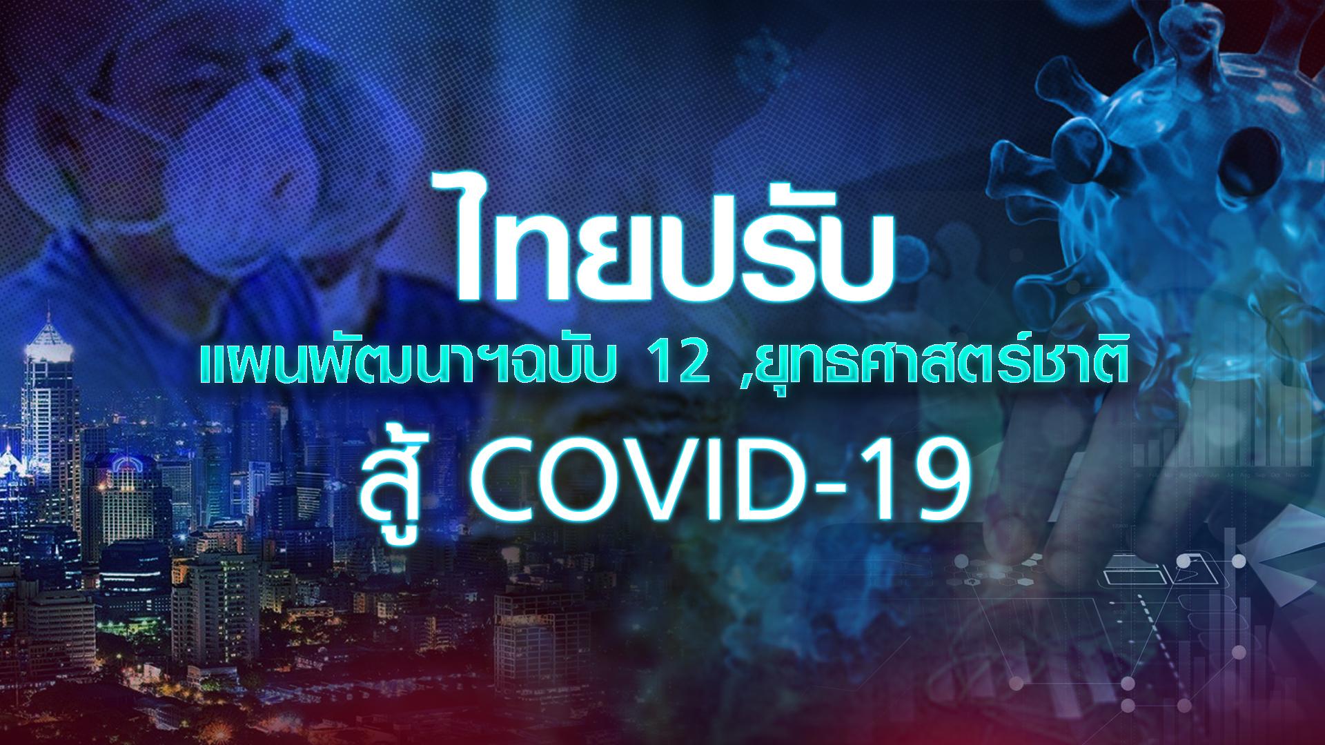 ไทยปรับแผนพัฒนาฯฉบับ 12 ,ยุทธศาสตร์ชาติ สู้ COVID-19