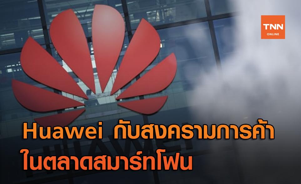 Huawei กับสงครามการค้าในตลาดสมาร์ทโฟน – ควรสู้หรือถอย ?