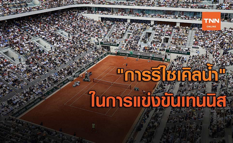 """""""การรีไซเคิลน้ำ"""" ในรายการแข่งขันเทนนิสระดับโลก"""