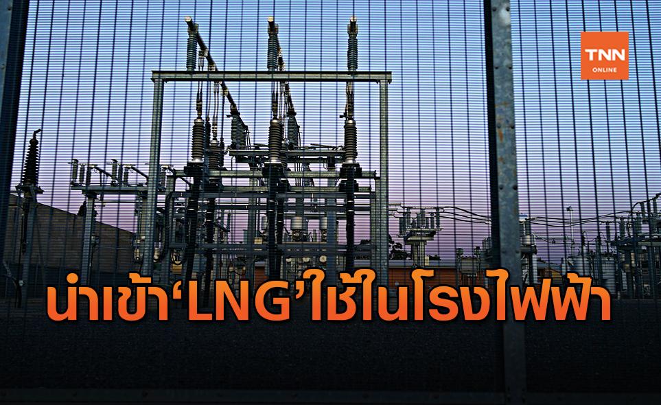 กฟผ.เตรียมนำเข้า LNG ปี 64 ป้อนโรงไฟฟ้า