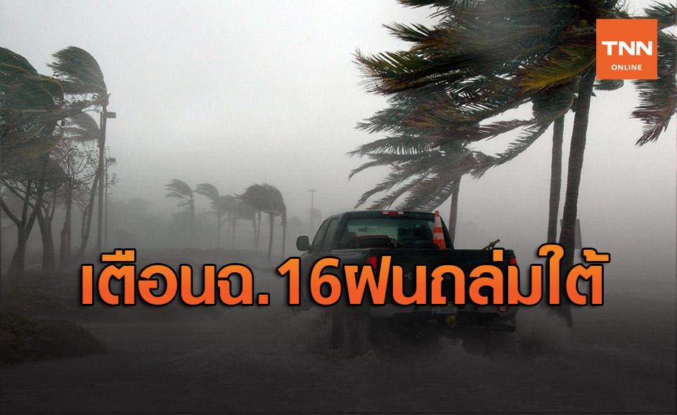 เตือนฉ.16 ภาคใต้ 12 จว.ฝนถล่มรับมือน้ำท่วม-น้ำป่าหลาก