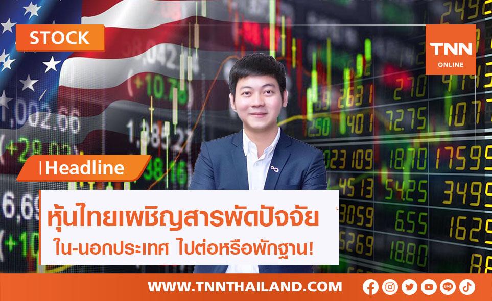 หุ้นไทยเผชิญสารพัดปัจจัยใน-นอกประเทศ ไปต่อหรือพักฐาน!