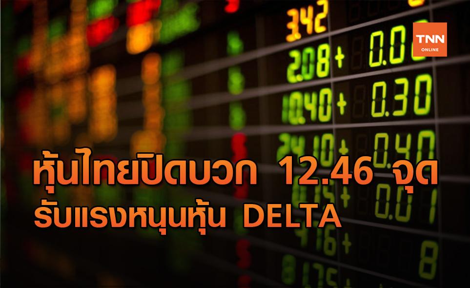 หุ้นไทยปิดบวก 12.46 จุด ได้อานิสงส์หุ้น DELTA