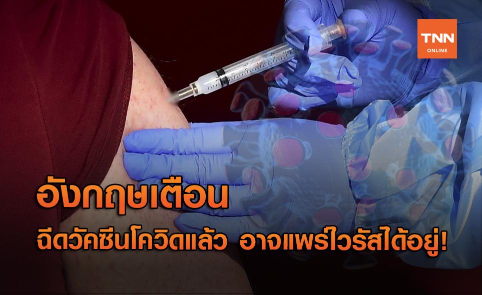 อังกฤษเตือน ฉีดวัคซีนโควิดแล้ว อาจแพร่ไวรัสได้อยู่!