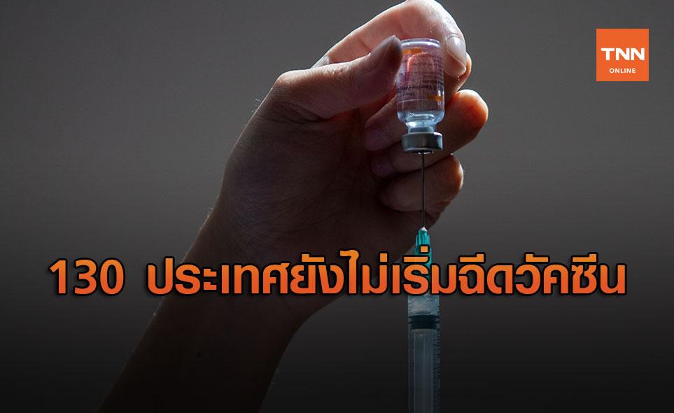 อนามัยโลก - ยูนิเซฟ เผยมี 130 ประเทศ ยังไม่เริ่มฉีดวัคซีนโควิด