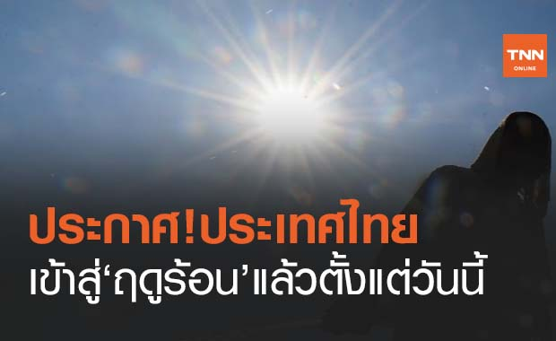ประกาศ ประเทศไทยเข้าสู่ฤดูร้อน ตั้งแต่วันนี้ คาดยาวไปจนถึงเดือนพ.ค.