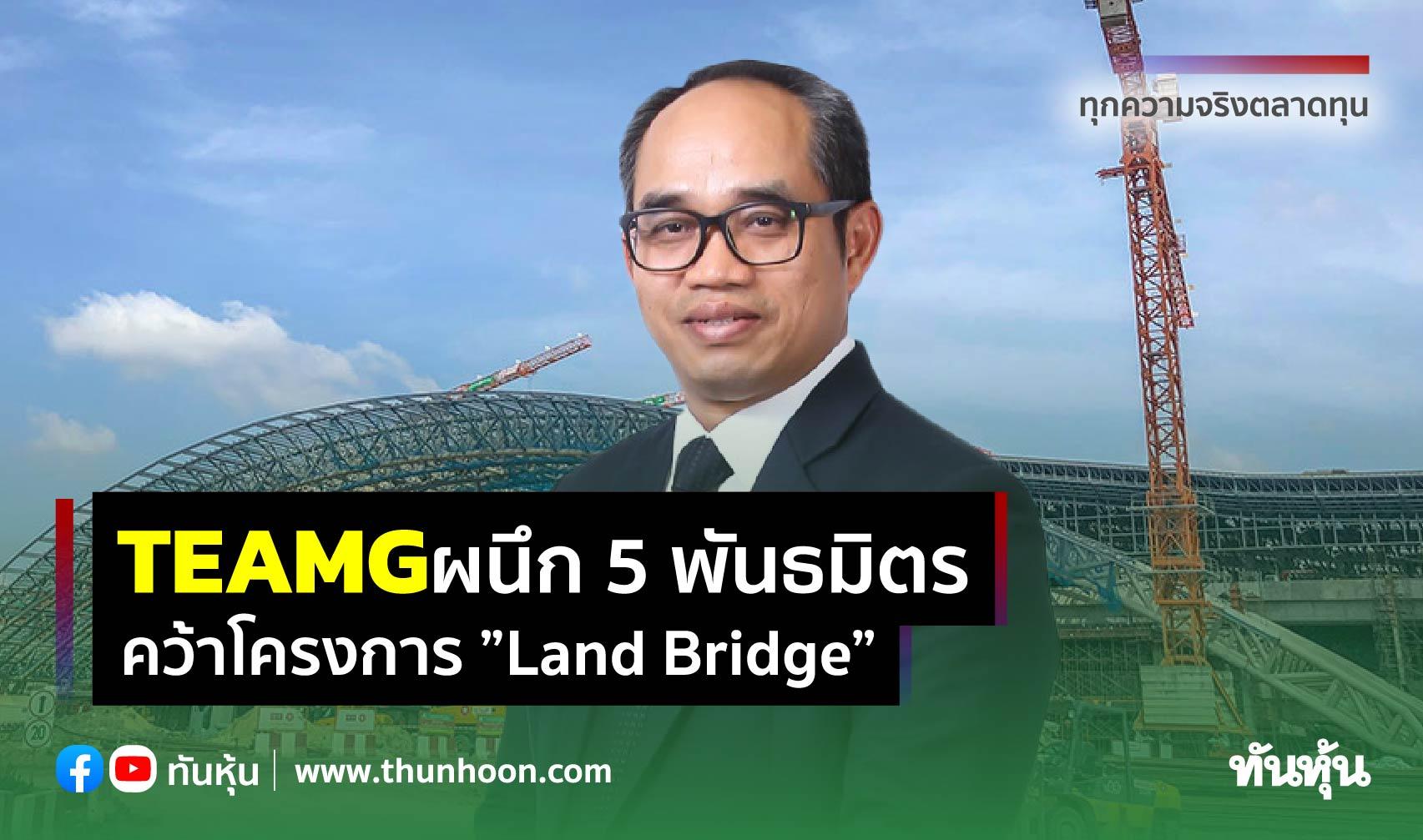 """""""TEAMG"""" ผนึก 5 พันธมิตร คว้าโครงการ """"Land Bridge"""""""