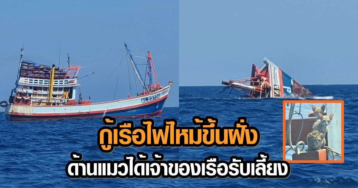 กู้เรือไฟไหม้กลางทะเลขึ้นฝั่งแล้ว ชี้น้ำมันรั่วไม่กระทบผืนน้ำ - เจ้าของเรือรับเลี้ยงแมวที่รอดชีวิต