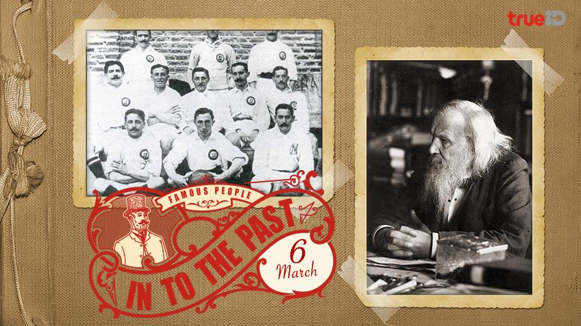 Into the past : สโมสรฟุตบอล เรอัลมาดริด ก่อตั้งขึ้น , ดมีตรี เมนเดเลเยฟ เสนอตารางธาตุชิ้นแรก (6มี.ค.)