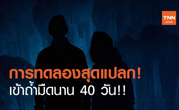 ทดลองสุดแปลก! ส่งอาสาสมัคร 15 คนเข้าถ้ำมืดนาน 40 วัน!