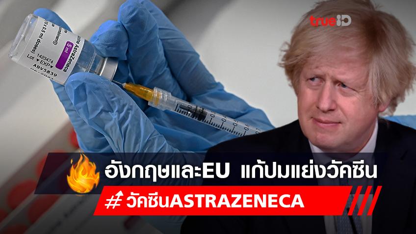 อังกฤษและ EU จับมือแก้ปัญหาพิพาทแย่งวัคซีน AstraZeneca จนส่งยุโรปช้า